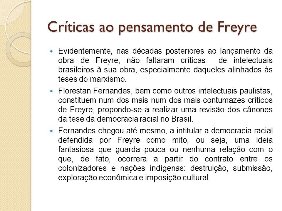 Críticas ao pensamento de Freyre Evidentemente, nas décadas posteriores ao lançamento da obra de Freyre, não faltaram críticas de intelectuais brasile