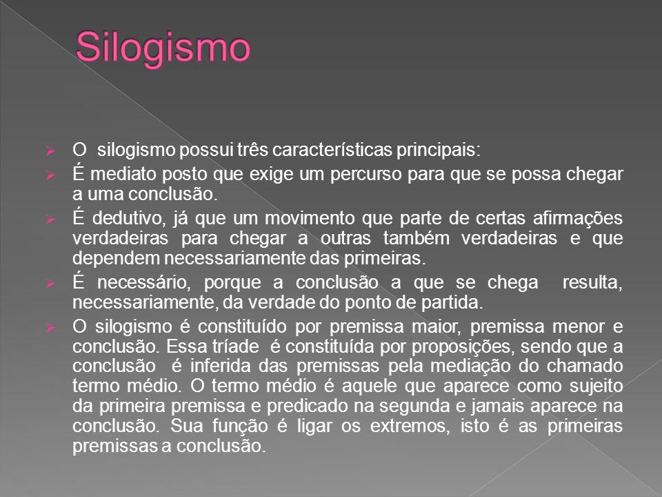  O silogismo possui três características principais:  É mediato posto que exige um percurso para que se possa chegar a uma conclusão.