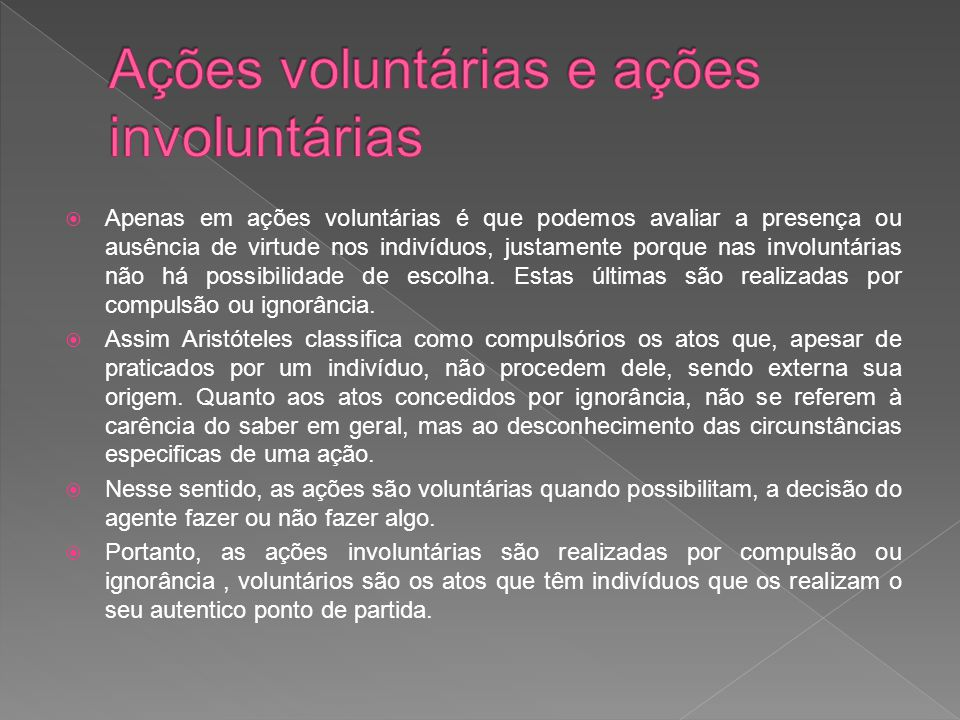  Apenas em ações voluntárias é que podemos avaliar a presença ou ausência de virtude nos indivíduos, justamente porque nas involuntárias não há possibilidade de escolha.