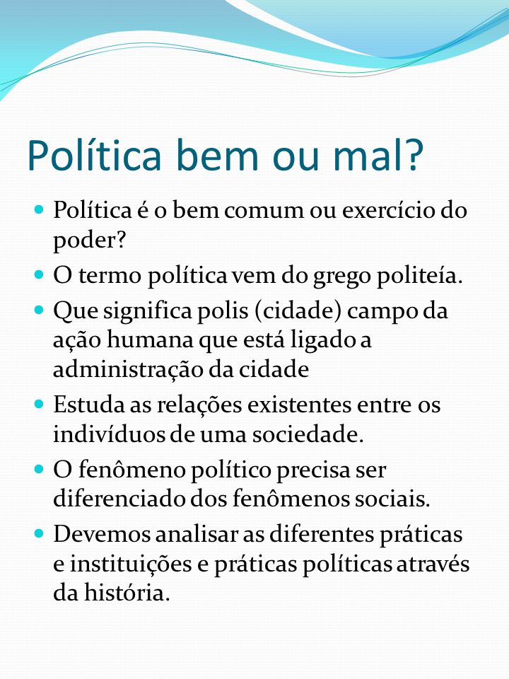 Política bem ou mal? Política é o bem comum ou exercício do poder? O termo política vem do grego politeía. Que significa polis (cidade) campo da ação