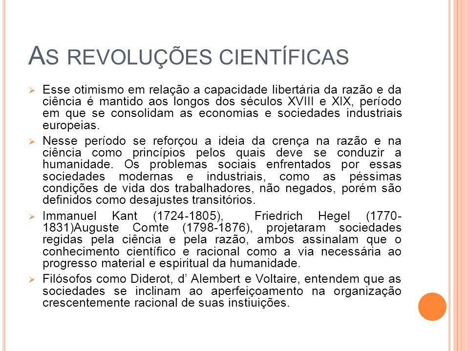 A S REVOLUÇÕES CIENTÍFICAS  Esse otimismo em relação a capacidade libertária da razão e da ciência é mantido aos longos dos séculos XVIII e XIX, período em que se consolidam as economias e sociedades industriais europeias.