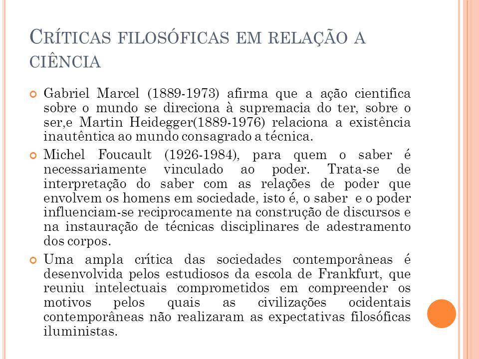 C RÍTICAS FILOSÓFICAS EM RELAÇÃO A CIÊNCIA Gabriel Marcel (1889-1973) afirma que a ação cientifica sobre o mundo se direciona à supremacia do ter, sobre o ser,e Martin Heidegger(1889-1976) relaciona a existência inautêntica ao mundo consagrado a técnica.