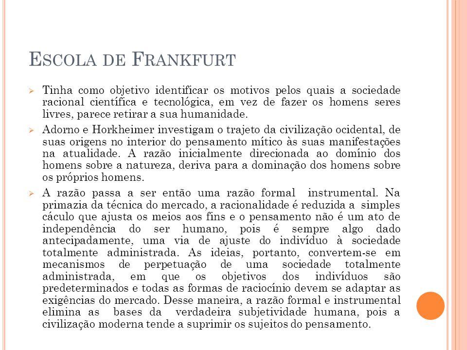 E SCOLA DE F RANKFURT  Tinha como objetivo identificar os motivos pelos quais a sociedade racional científica e tecnológica, em vez de fazer os homens seres livres, parece retirar a sua humanidade.