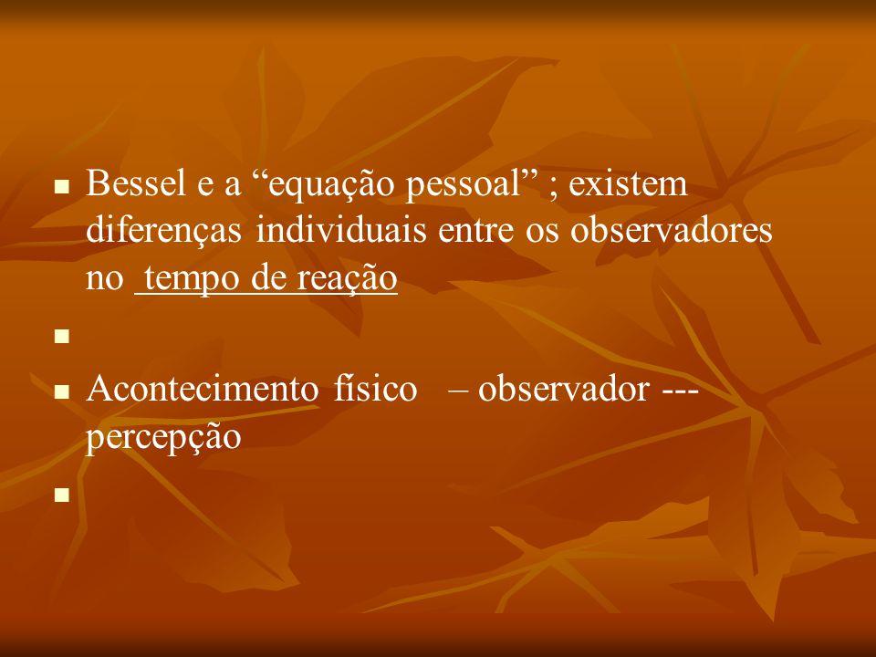 """Bessel e a """"equação pessoal"""" ; existem diferenças individuais entre os observadores no tempo de reação Acontecimento físico – observador --- percepção"""