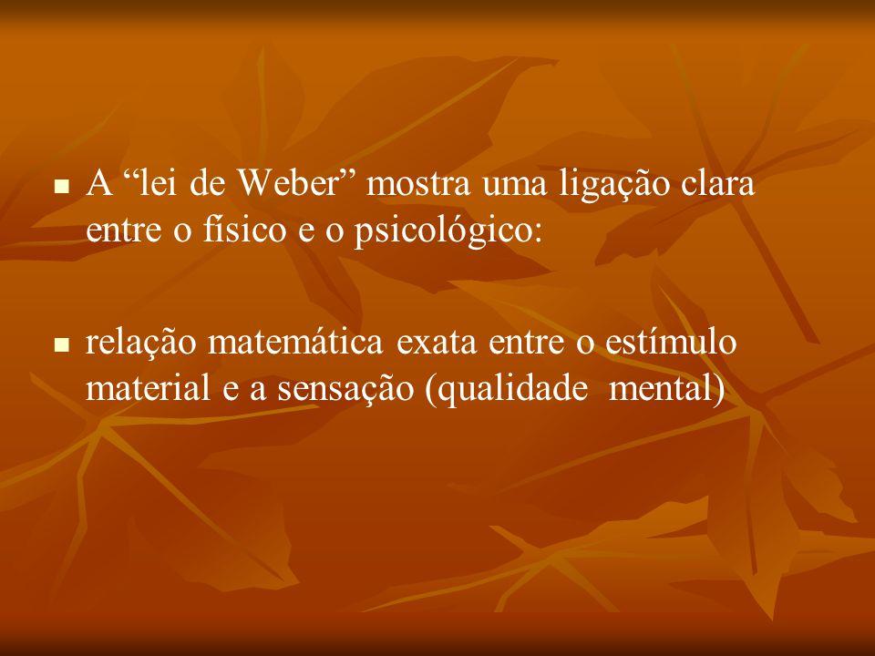 """A """"lei de Weber"""" mostra uma ligação clara entre o físico e o psicológico: relação matemática exata entre o estímulo material e a sensação (qualidade m"""