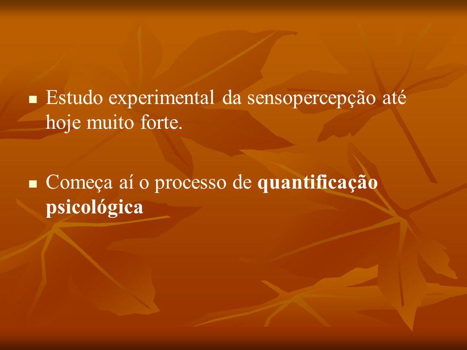 Estudo experimental da sensopercepção até hoje muito forte. Começa aí o processo de quantificação psicológica