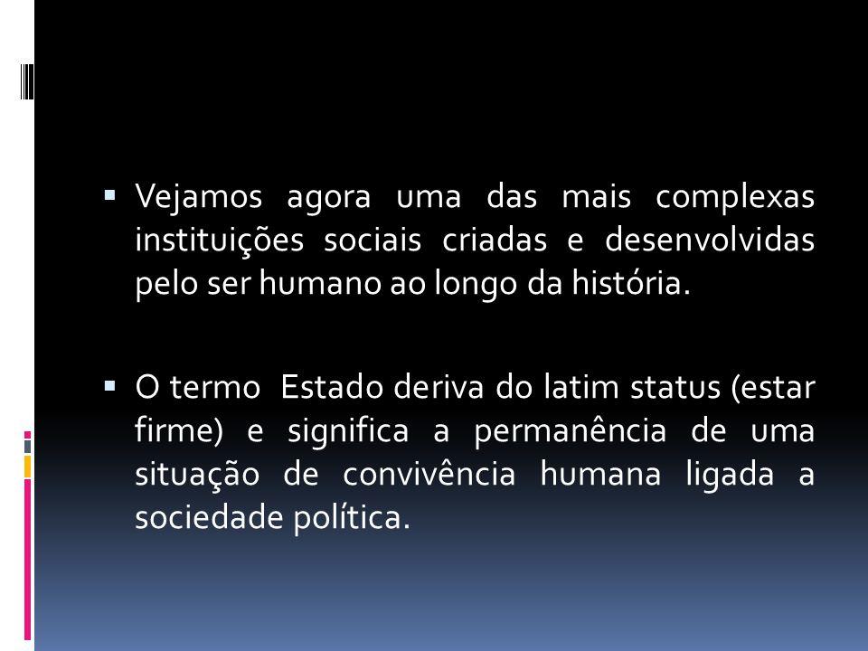  Vejamos agora uma das mais complexas instituições sociais criadas e desenvolvidas pelo ser humano ao longo da história.  O termo Estado deriva do l