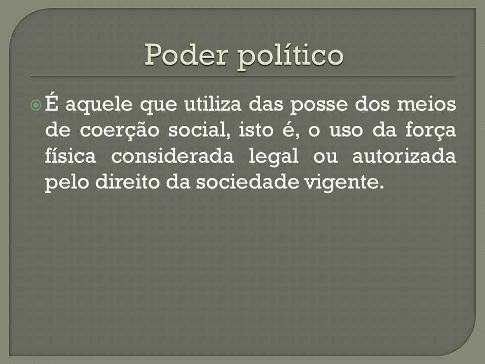  É aquele que utiliza das posse dos meios de coerção social, isto é, o uso da força física considerada legal ou autorizada pelo direito da sociedade