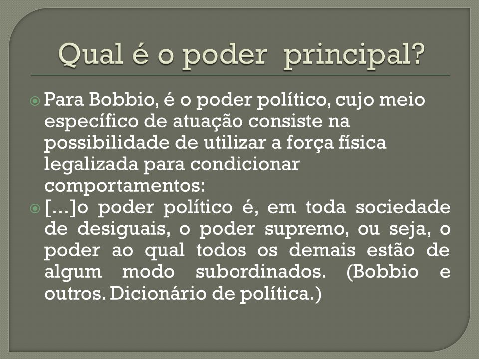  Para Bobbio, é o poder político, cujo meio específico de atuação consiste na possibilidade de utilizar a força física legalizada para condicionar co