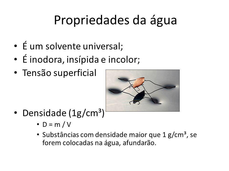 Propriedades da água É um solvente universal; É inodora, insípida e incolor; Tensão superficial Densidade (1g/cm³) D = m / V Substâncias com densidade