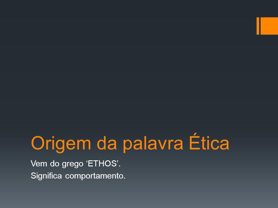 Origem da palavra Ética Vem do grego 'ETHOS'. Significa comportamento.