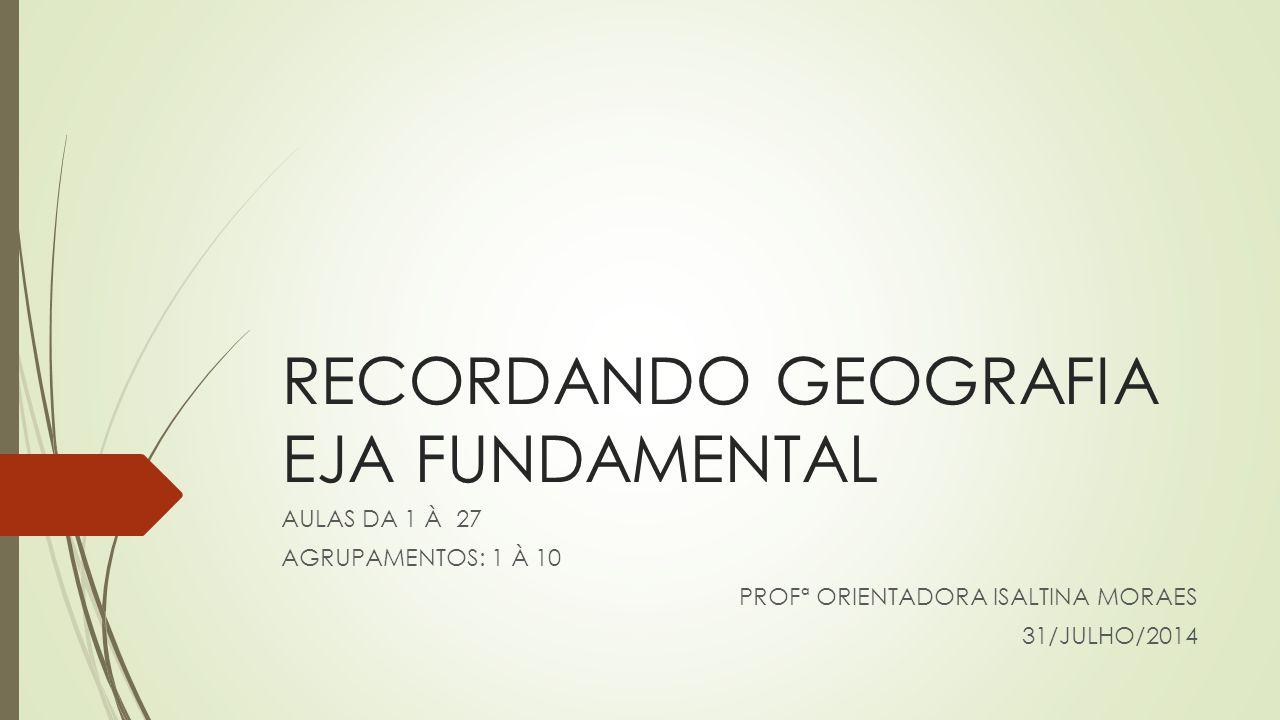 RECORDANDO GEOGRAFIA EJA FUNDAMENTAL AULAS DA 1 À 27 AGRUPAMENTOS: 1 À 10 PROFª ORIENTADORA ISALTINA MORAES 31/JULHO/2014