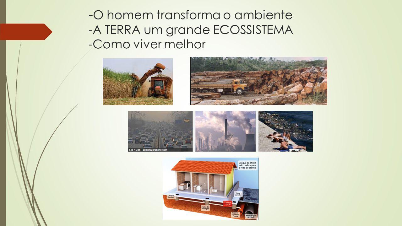 - O homem transforma o ambiente -A TERRA um grande ECOSSISTEMA -Como viver melhor