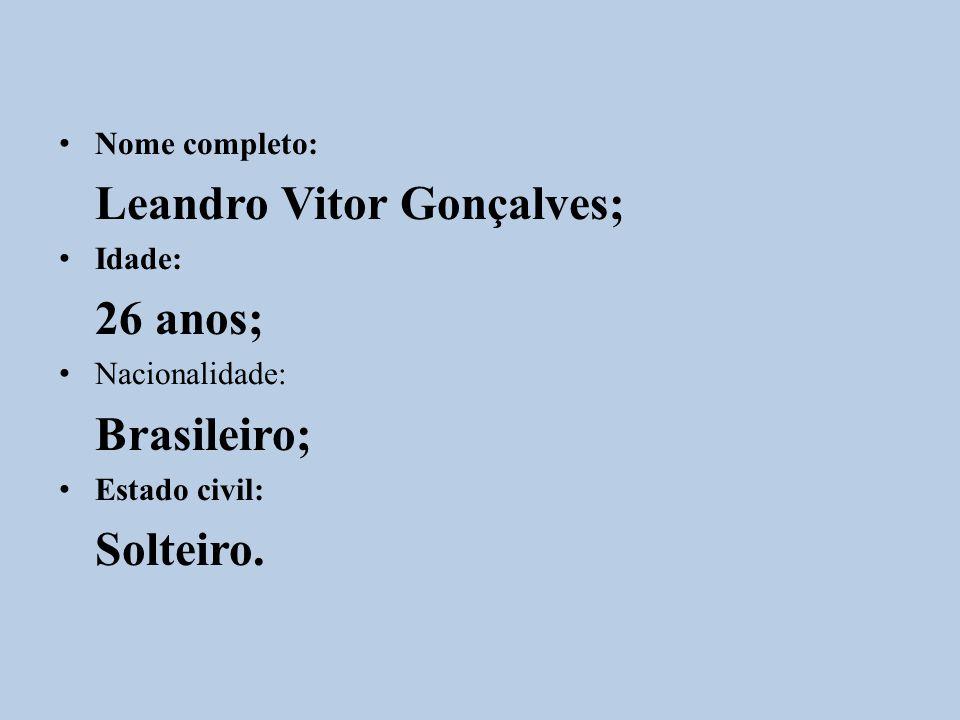Nome completo: Leandro Vitor Gonçalves; Idade: 26 anos; Nacionalidade: Brasileiro; Estado civil: Solteiro.