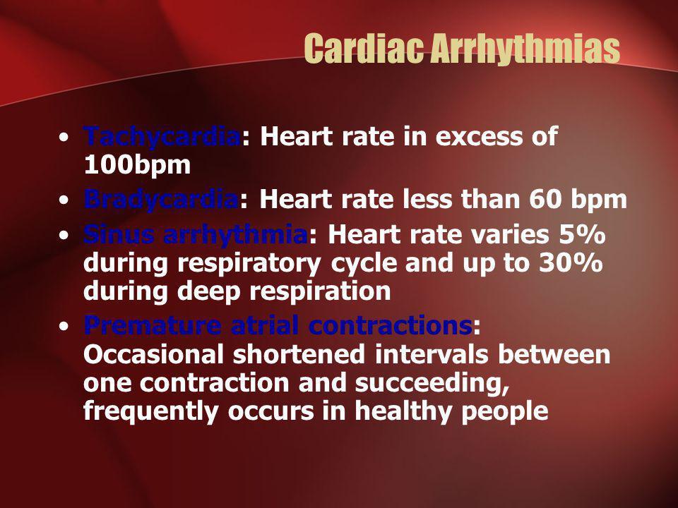 Cardiac Arrhythmias Tachycardia: Heart rate in excess of 100bpm Bradycardia: Heart rate less than 60 bpm Sinus arrhythmia: Heart rate varies 5% during