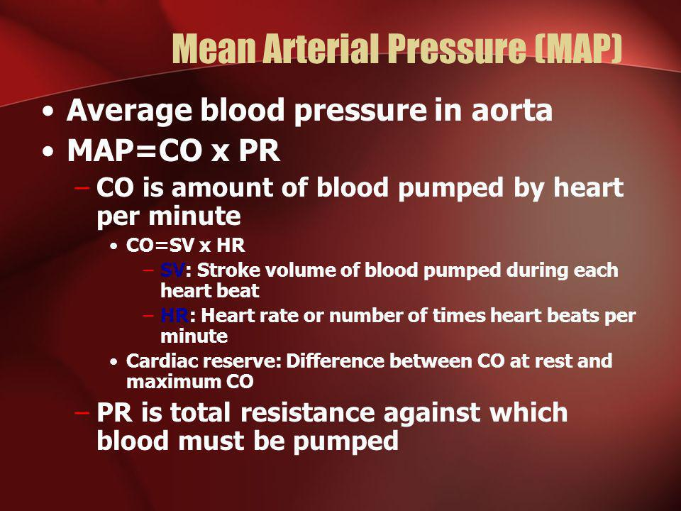 Mean Arterial Pressure (MAP) Average blood pressure in aorta MAP=CO x PR –CO is amount of blood pumped by heart per minute CO=SV x HR –SV: Stroke volu