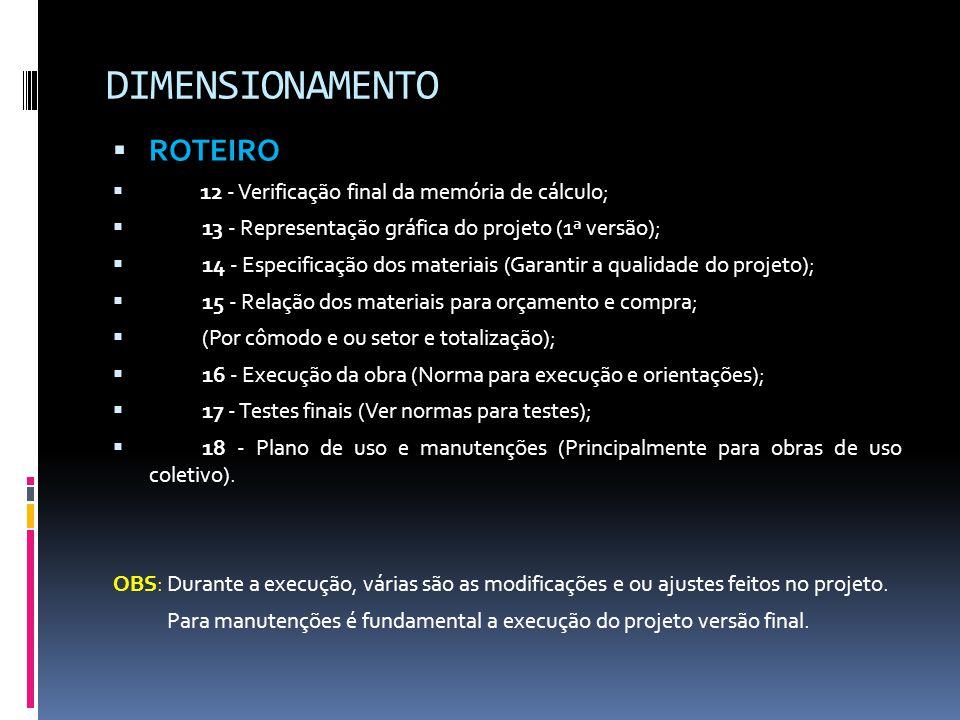 DIMENSIONAMENTO  ROTEIRO  12 - Verificação final da memória de cálculo;  13 - Representação gráfica do projeto (1ª versão);  14 - Especificação dos materiais (Garantir a qualidade do projeto);  15 - Relação dos materiais para orçamento e compra;  (Por cômodo e ou setor e totalização);  16 - Execução da obra (Norma para execução e orientações);  17 - Testes finais (Ver normas para testes);  18 - Plano de uso e manutenções (Principalmente para obras de uso coletivo).