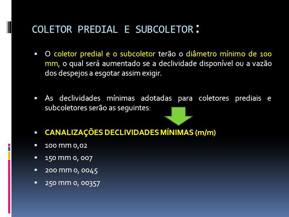 COLETOR PREDIAL E SUBCOLETOR :  O coletor predial e o subcoletor terão o diâmetro mínimo de 100 mm, o qual será aumentado se a declividade disponível ou a vazão dos despejos a esgotar assim exigir.