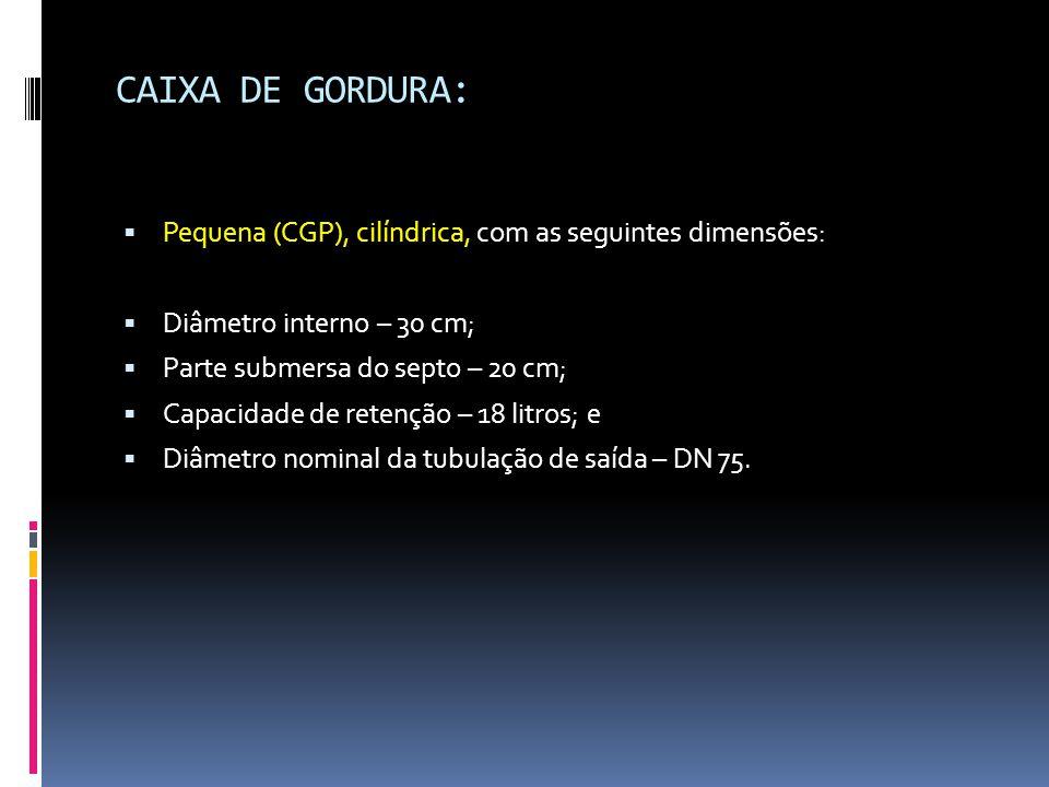  Pequena (CGP), cilíndrica, com as seguintes dimensões:  Diâmetro interno – 30 cm;  Parte submersa do septo – 20 cm;  Capacidade de retenção – 18 litros; e  Diâmetro nominal da tubulação de saída – DN 75.