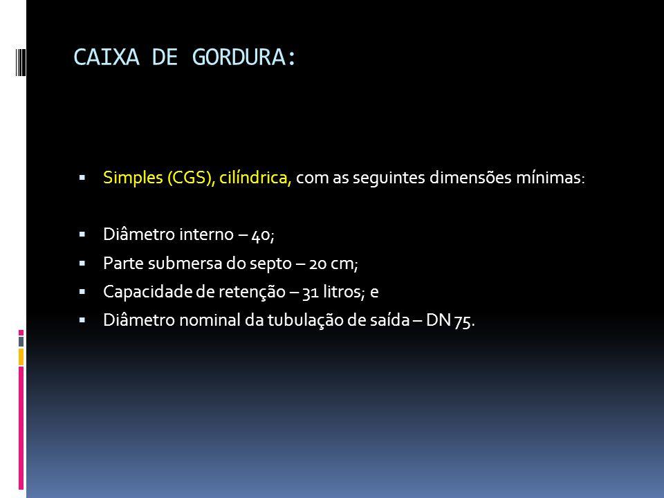 CAIXA DE GORDURA:  Simples (CGS), cilíndrica, com as seguintes dimensões mínimas:  Diâmetro interno – 40;  Parte submersa do septo – 20 cm;  Capacidade de retenção – 31 litros; e  Diâmetro nominal da tubulação de saída – DN 75.