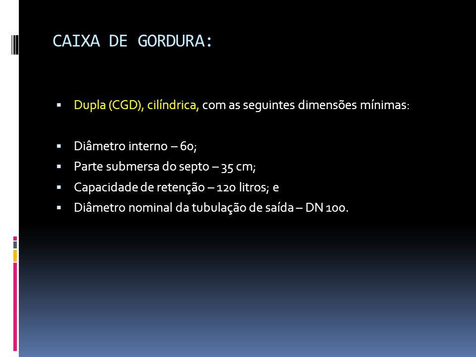 CAIXA DE GORDURA:  Dupla (CGD), cilíndrica, com as seguintes dimensões mínimas:  Diâmetro interno – 60;  Parte submersa do septo – 35 cm;  Capacidade de retenção – 120 litros; e  Diâmetro nominal da tubulação de saída – DN 100.