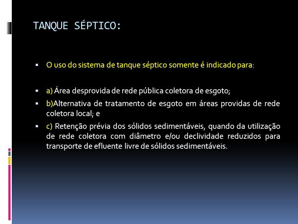 TANQUE SÉPTICO:  O uso do sistema de tanque séptico somente é indicado para:  a) Área desprovida de rede pública coletora de esgoto;  b)Alternativa de tratamento de esgoto em áreas providas de rede coletora local; e  c) Retenção prévia dos sólidos sedimentáveis, quando da utilização de rede coletora com diâmetro e/ou declividade reduzidos para transporte de efluente livre de sólidos sedimentáveis.