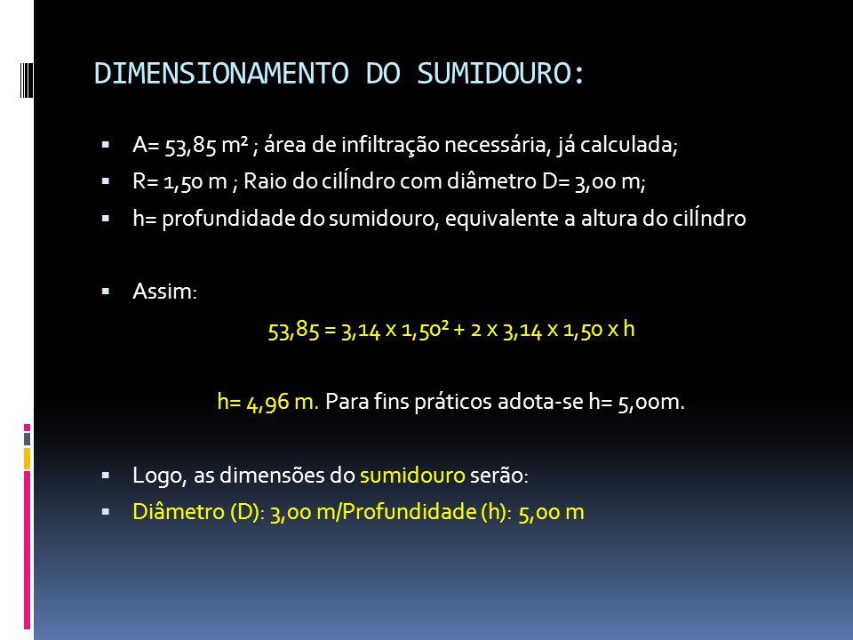DIMENSIONAMENTO DO SUMIDOURO:  A= 53,85 m² ; área de infiltração necessária, já calculada;  R= 1,50 m ; Raio do cilÍndro com diâmetro D= 3,00 m;  h= profundidade do sumidouro, equivalente a altura do cilÍndro  Assim: 53,85 = 3,14 x 1,50² + 2 x 3,14 x 1,50 x h h= 4,96 m.