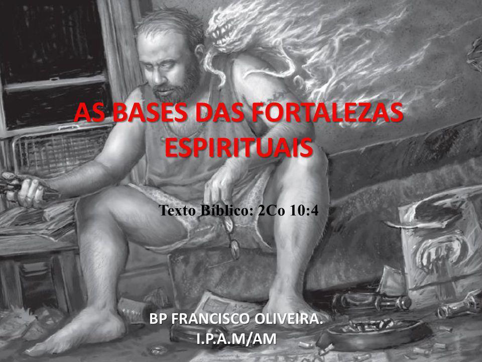 AS BASES DAS FORTALEZAS ESPIRITUAIS AS BASES DAS FORTALEZAS ESPIRITUAIS Texto Bíblico: 2Co 10:4 BP FRANCISCO OLIVEIRA. I.P.A.M/AM