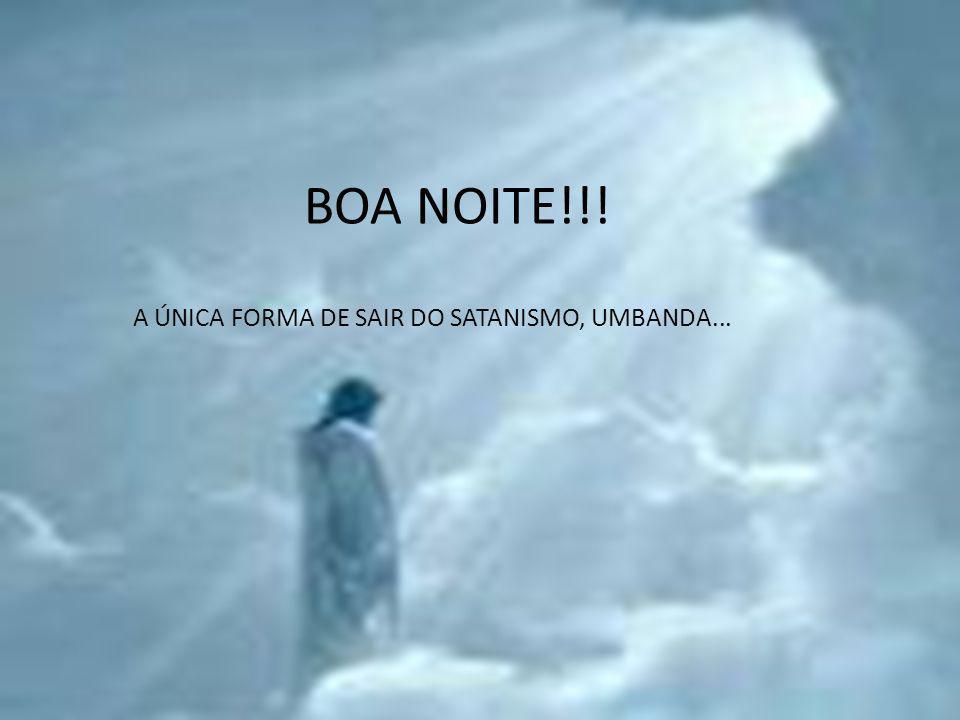BOA NOITE!!! A ÚNICA FORMA DE SAIR DO SATANISMO, UMBANDA...