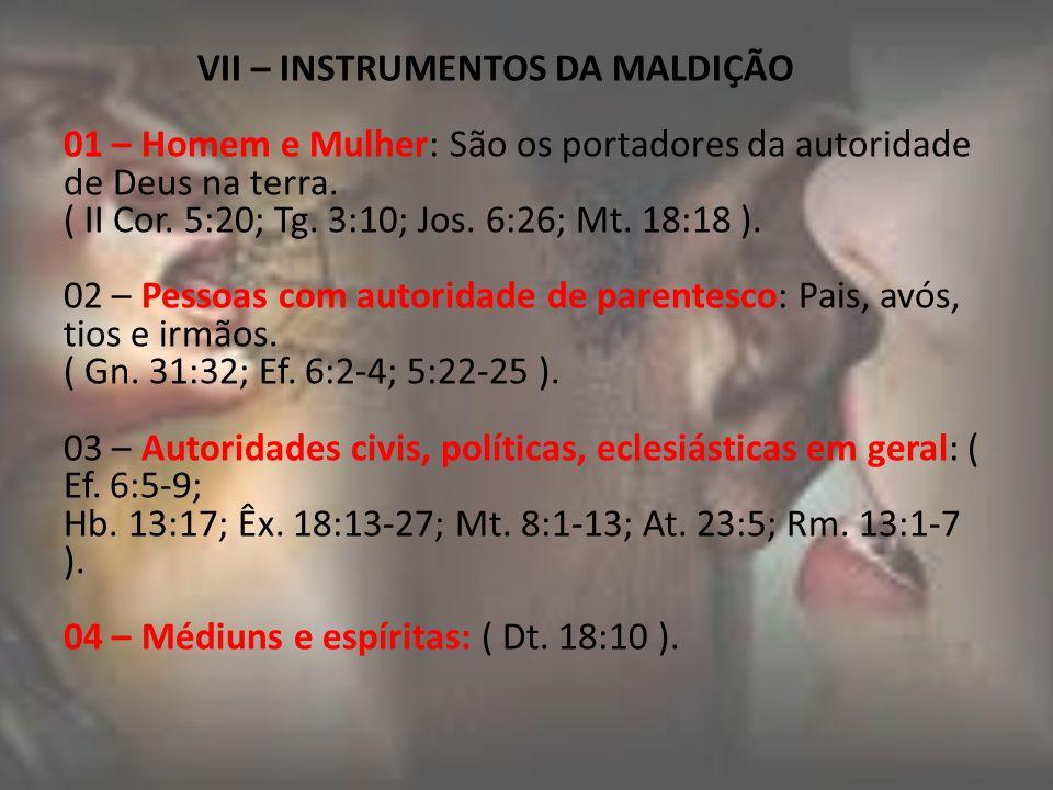 VII – INSTRUMENTOS DA MALDIÇÃO 01 – Homem e Mulher: São os portadores da autoridade de Deus na terra. ( II Cor. 5:20; Tg. 3:10; Jos. 6:26; Mt. 18:18 )