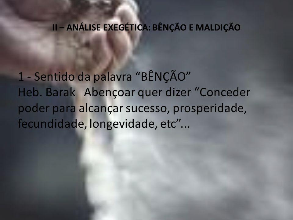 """II – ANÁLISE EXEGÉTICA: BÊNÇÃO E MALDIÇÃO 1 - Sentido da palavra """"BÊNÇÃO"""" Heb. Barak Abençoar quer dizer """"Conceder poder para alcançar sucesso, prospe"""