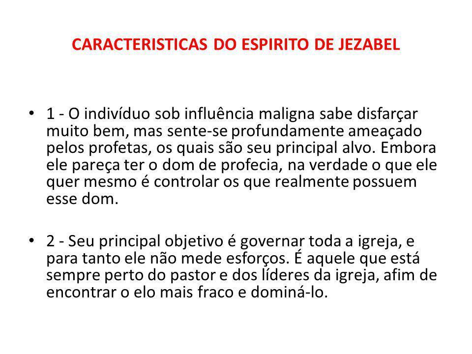 CARACTERISTICAS DO ESPIRITO DE JEZABEL 1 - O indivíduo sob influência maligna sabe disfarçar muito bem, mas sente-se profundamente ameaçado pelos profetas, os quais são seu principal alvo.