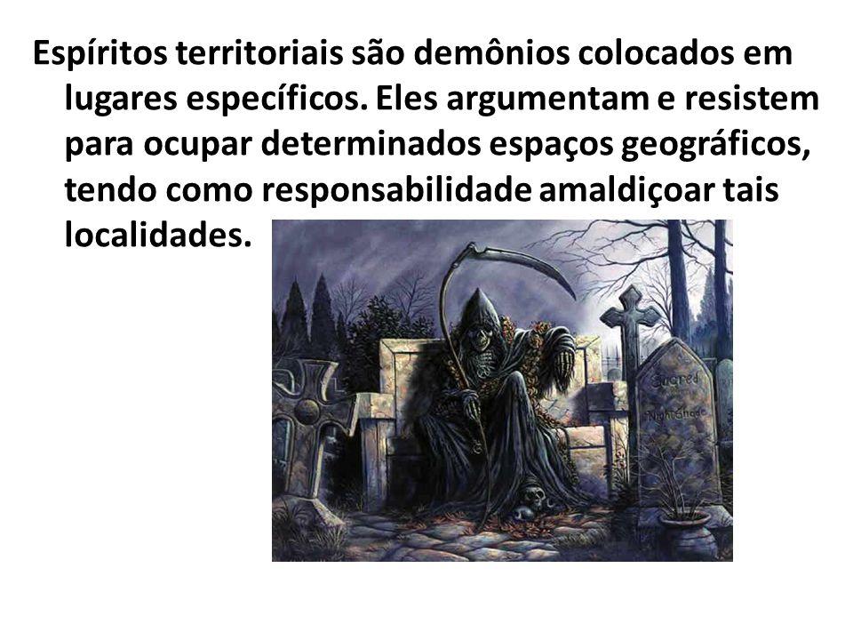 Espíritos territoriais são demônios colocados em lugares específicos. Eles argumentam e resistem para ocupar determinados espaços geográficos, tendo c