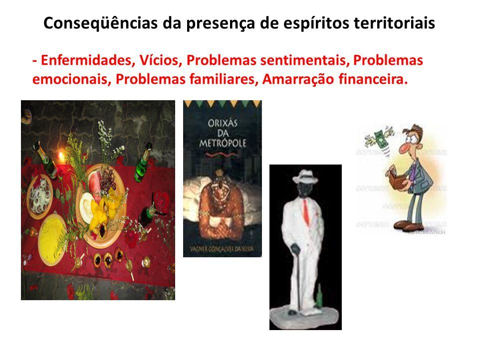 Conseqüências da presença de espíritos territoriais - Enfermidades, Vícios, Problemas sentimentais, Problemas emocionais, Problemas familiares, Amarra