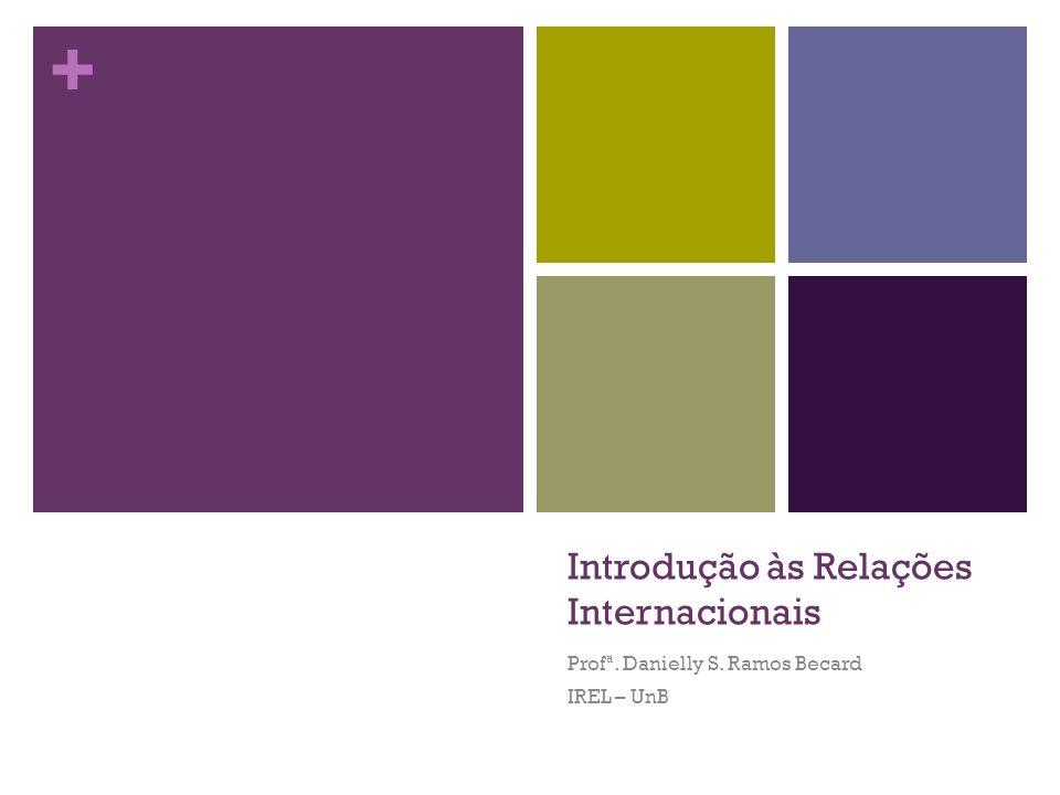 + Introdução às Relações Internacionais Profª. Danielly S. Ramos Becard IREL – UnB