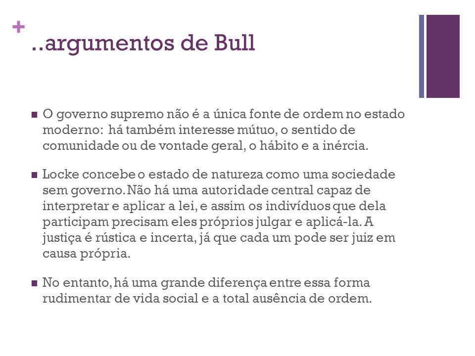 +..argumentos de Bull O governo supremo não é a única fonte de ordem no estado moderno: há também interesse mútuo, o sentido de comunidade ou de vontade geral, o hábito e a inércia.
