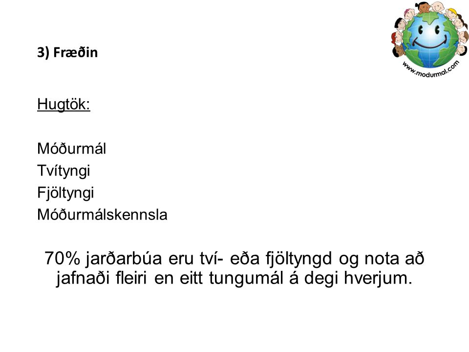 3) Fræðin Hugtök: Móðurmál Tvítyngi Fjöltyngi Móðurmálskennsla 70% jarðarbúa eru tví- eða fjöltyngd og nota að jafnaði fleiri en eitt tungumál á degi hverjum.