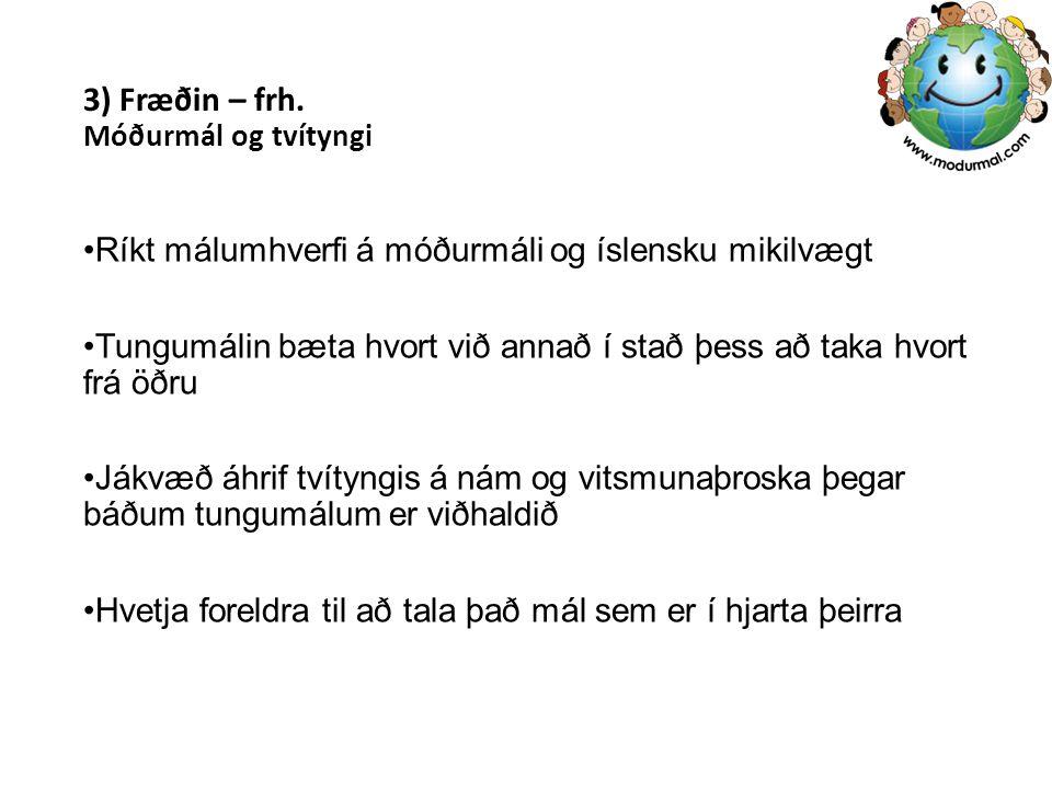 3) Fræðin – frh. Móðurmál og tvítyngi Ríkt málumhverfi á móðurmáli og íslensku mikilvægt Tungumálin bæta hvort við annað í stað þess að taka hvort frá