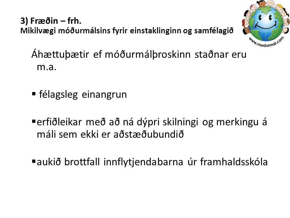3) Fræðin – frh. Mikilvægi móðurmálsins fyrir einstaklinginn og samfélagið Áhættuþætir ef móðurmálþroskinn staðnar eru m.a.  félagsleg einangrun  er