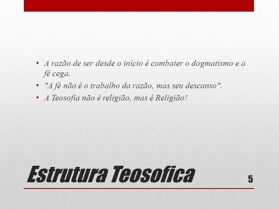 Estrutura Teosofica A razão de ser desde o início é combater o dogmatismo e a fé cega.