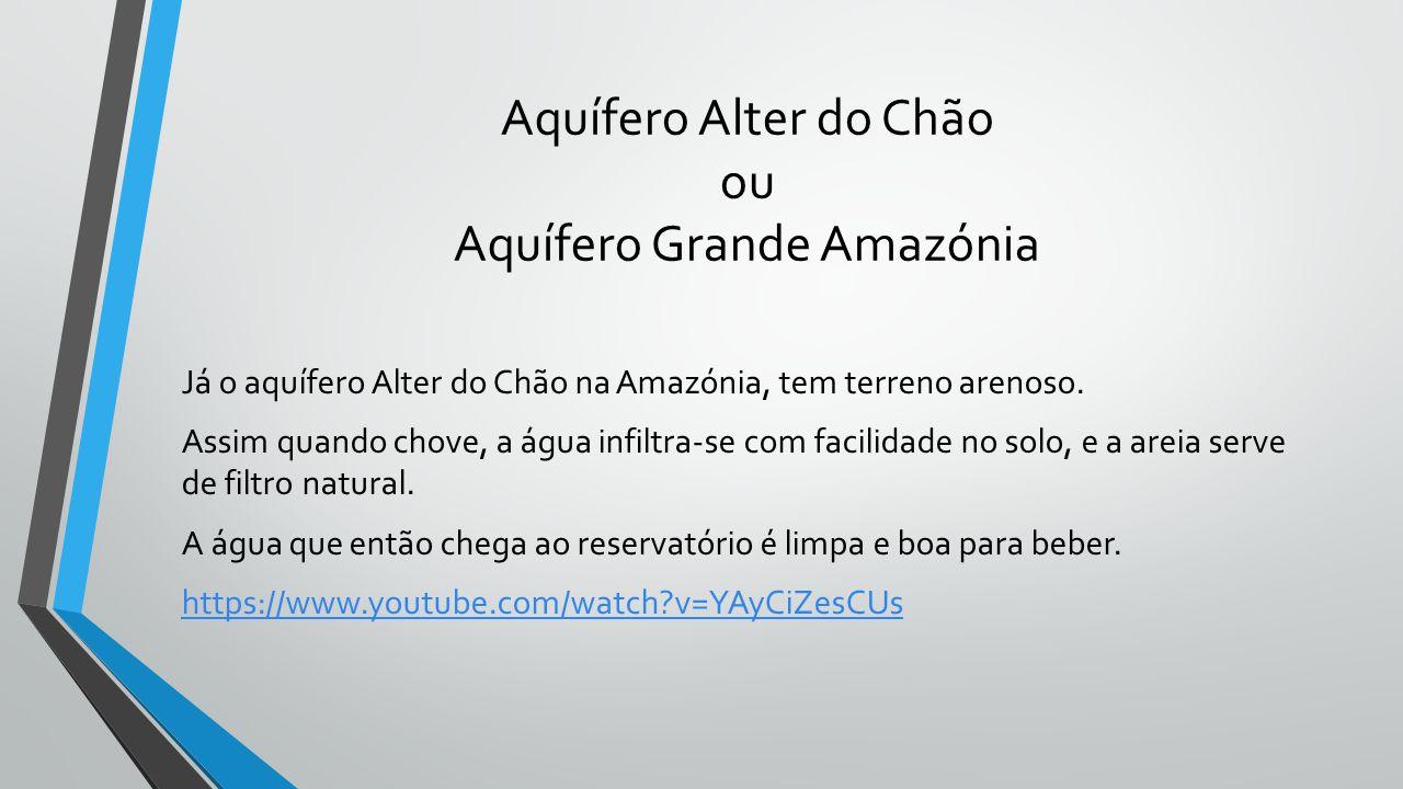 Aquífero Alter do Chão ou Aquífero Grande Amazónia Já o aquífero Alter do Chão na Amazónia, tem terreno arenoso. Assim quando chove, a água infiltra-s