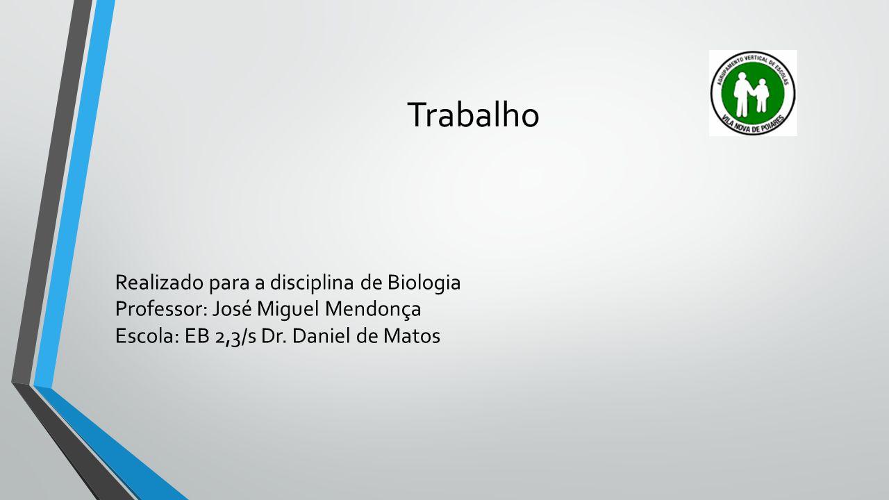 Trabalho Realizado para a disciplina de Biologia Professor: José Miguel Mendonça Escola: EB 2,3/s Dr. Daniel de Matos
