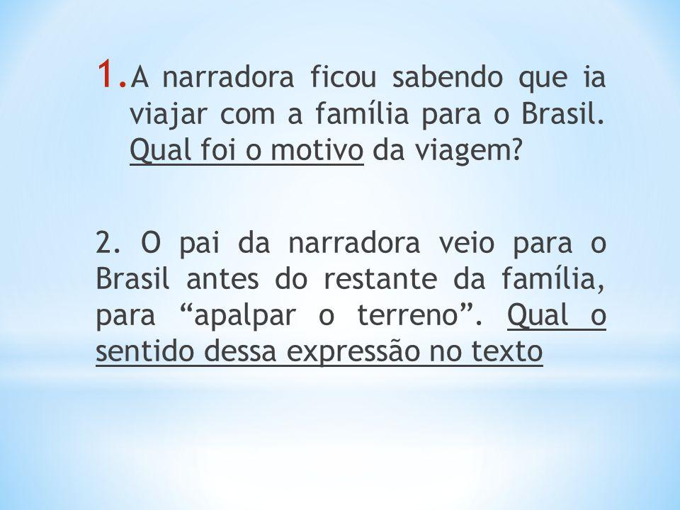 1. A narradora ficou sabendo que ia viajar com a família para o Brasil. Qual foi o motivo da viagem? 2. O pai da narradora veio para o Brasil antes do