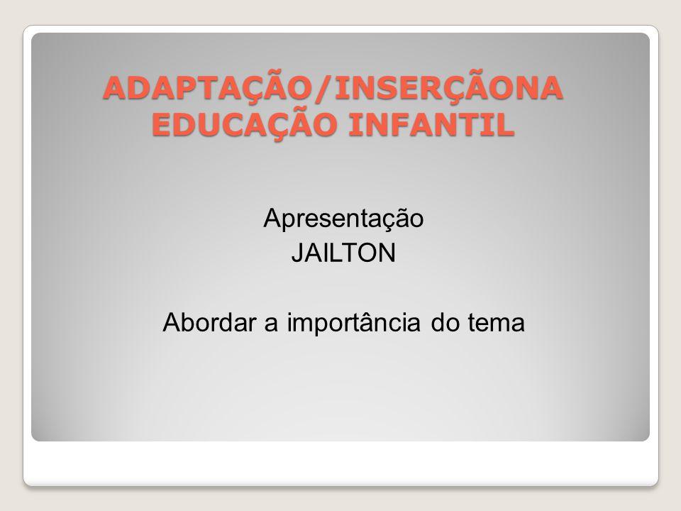 ADAPTAÇÃO/INSERÇÃONA EDUCAÇÃO INFANTIL Apresentação JAILTON Abordar a importância do tema