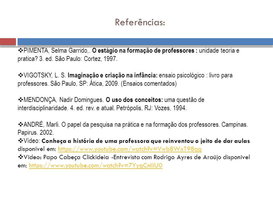 Referências:  PIMENTA, Selma Garrido,. O estágio na formação de professores : unidade teoria e pratica? 3. ed. São Paulo: Cortez, 1997.  VIGOTSKY, L