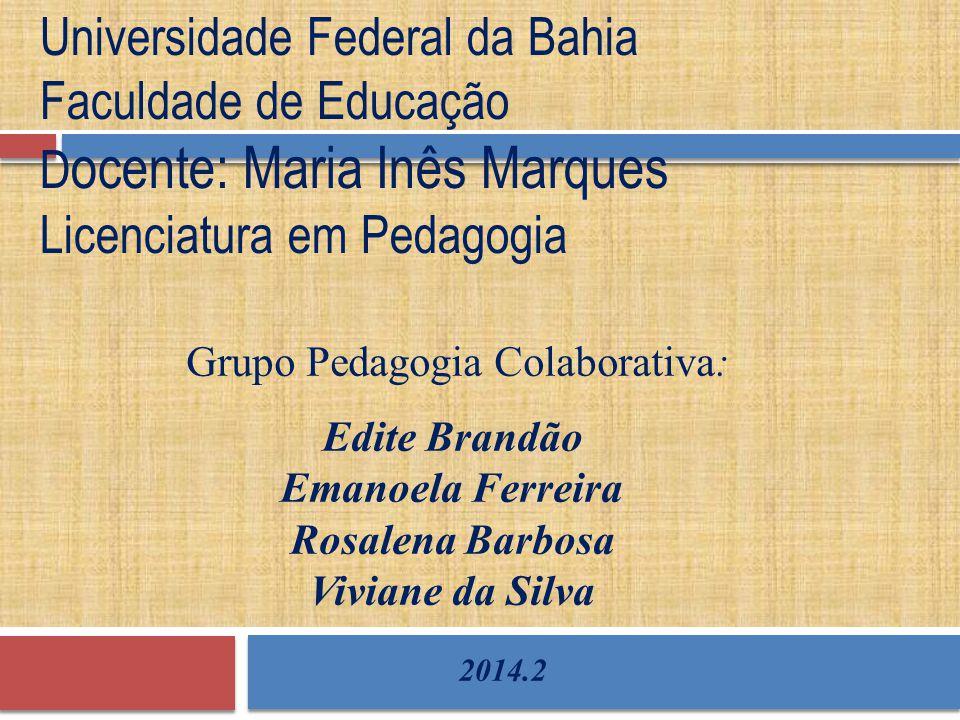 Grupo Pedagogia Colaborativa: Universidade Federal da Bahia Faculdade de Educação D ocente: Maria Inês Marques Licenciatura em Pedagogia Edite Brandão