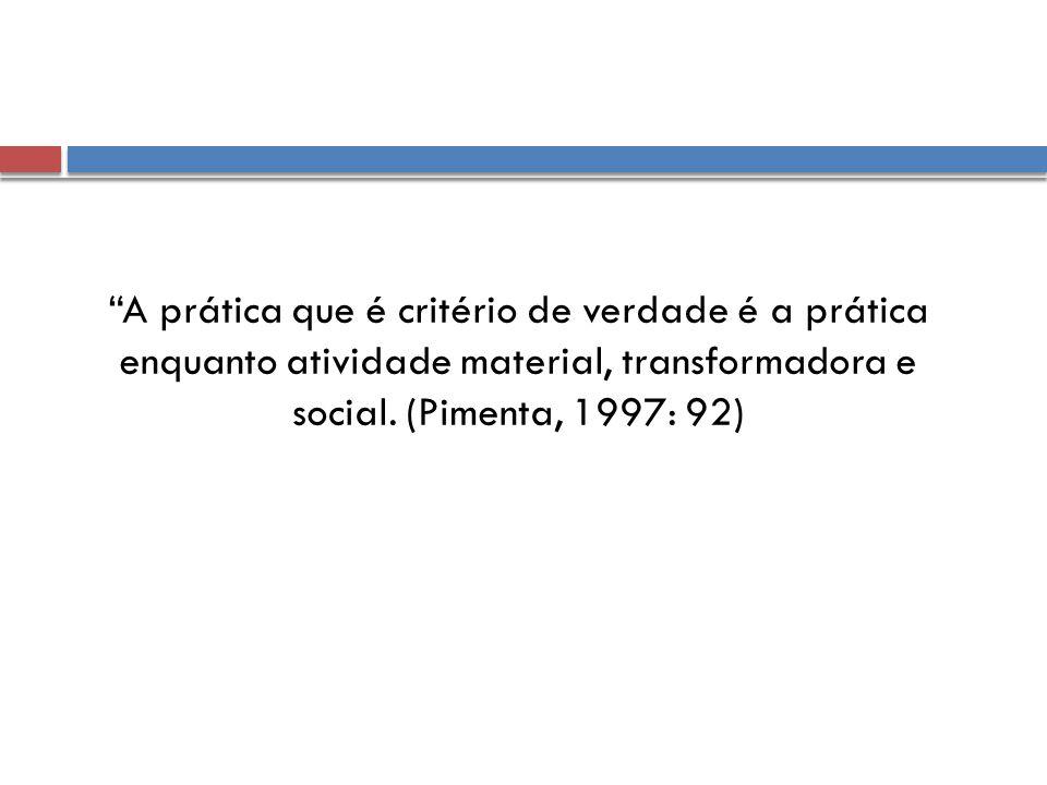 """""""A prática que é critério de verdade é a prática enquanto atividade material, transformadora e social. (Pimenta, 1997: 92)"""