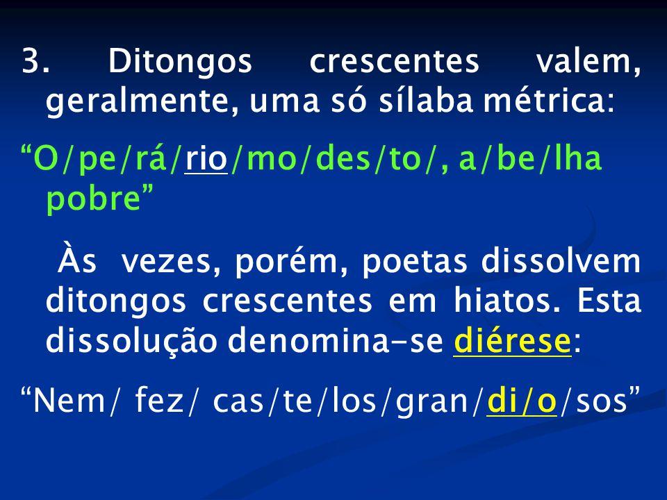 """3. Ditongos crescentes valem, geralmente, uma só sílaba métrica: """"O/pe/rá/rio/mo/des/to/, a/be/lha pobre"""" Às vezes, porém, poetas dissolvem ditongos c"""