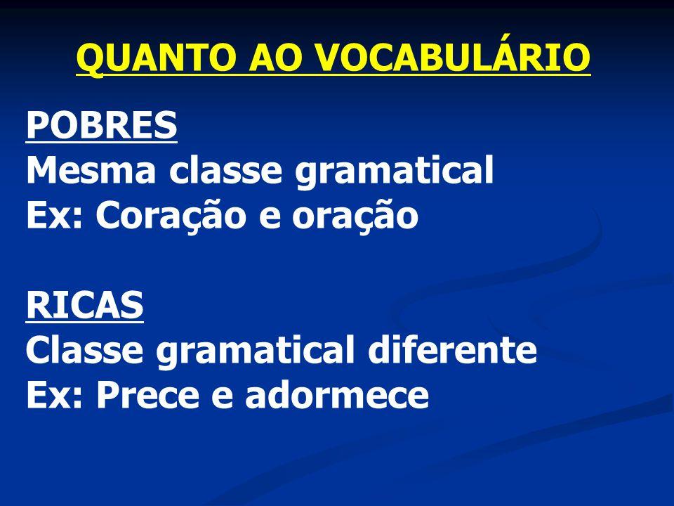 QUANTO AO VOCABULÁRIO POBRES Mesma classe gramatical Ex: Coração e oração RICAS Classe gramatical diferente Ex: Prece e adormece