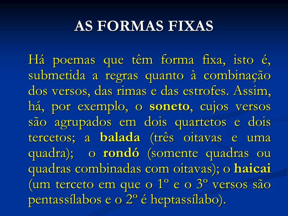 AS FORMAS FIXAS Há poemas que têm forma fixa, isto é, submetida a regras quanto à combinação dos versos, das rimas e das estrofes.